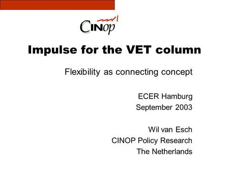 Impulse for the VET column Flexibility as connecting concept ECER Hamburg September 2003 Wil van Esch CINOP Policy Research The Netherlands.