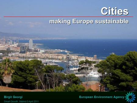 Birgit Georgi Smart Growth, Malmö 5 April 2011 European Environment Agency Cities making Europe sustainable.