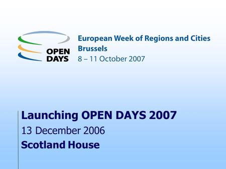 Launching OPEN DAYS 2007 13 December 2006 Scotland House.