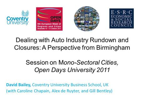 Dealing with Auto Industry Rundown and Closures: A Perspective from Birmingham Session on Mono-Sectoral Cities, Open Days University 2011 David Bailey,