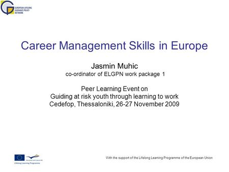 With the support of the Lifelong Learning Programme of the European Union Career Management Skills in Europe Jasmin Muhic co-ordinator of ELGPN work package.