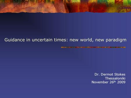 Guidance in uncertain times: new world, new paradigm Dr. Dermot Stokes Thessaloniki November 26 th 2009.