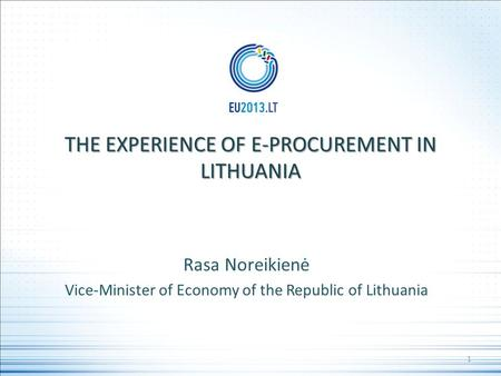 THE EXPERIENCE OF E-PROCUREMENT IN LITHUANIA Rasa Noreikienė Vice-Minister of Economy of the Republic of Lithuania 1.