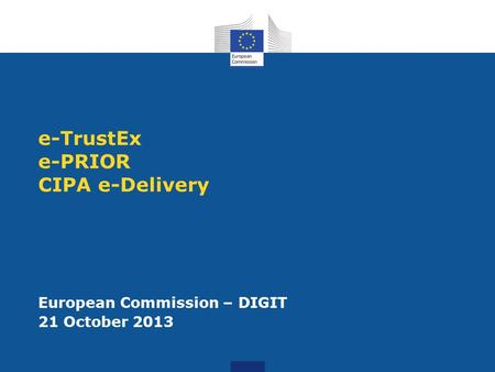 E-TrustEx e-PRIOR CIPA e-Delivery European Commission – DIGIT 21 October 2013.