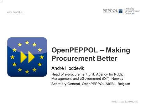 Www.peppol.eu PEPPOL is owned by OpenPEPPOL AISBL OpenPEPPOL – Making Procurement Better André Hoddevik Head of e-procurement unit, Agency for Public Management.