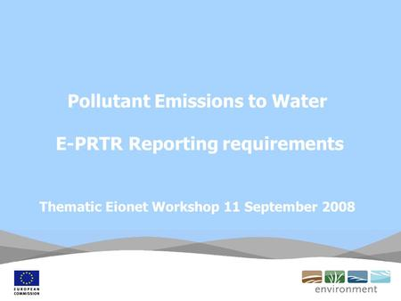 Pollutant Emissions to Water E-PRTR Reporting requirements Thematic Eionet Workshop 11 September 2008.