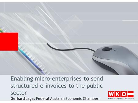 Enabling micro-enterprises to send structured e-invoices to the public sector Gerhard Laga, Federal Austrian Economic Chamber.