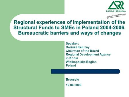 Regional experiences of implementation of the Structural Funds to SMEs in Poland 2004-2006. Bureaucratic barriers and ways of changes Speaker: Dariusz.