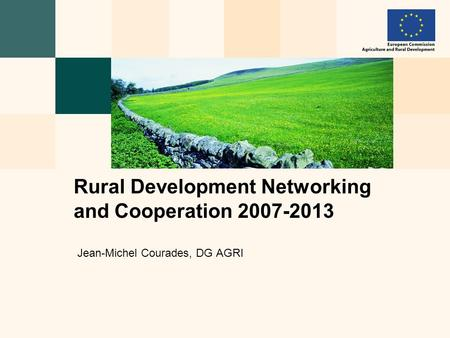 Jean-Michel Courades, DG AGRI Rural Development Networking and Cooperation 2007-2013.