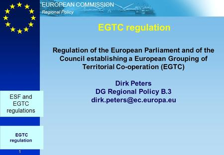 Regional Policy EUROPEAN COMMISSION 1 EGTC regulation EGTC regulation ESF and EGTC regulations Regulation of the European Parliament and of the Council.
