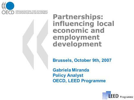 Partnerships: influencing local economic and employment development Brussels, October 9th, 2007 Gabriela Miranda Policy Analyst OECD, LEED Programme.