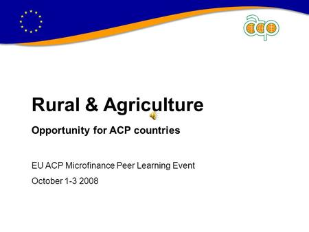 Rural & Agriculture Opportunity for ACP countries EU ACP Microfinance Peer Learning Event October 1-3 2008.