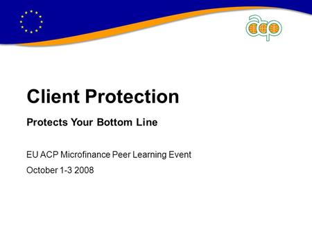 CLIENT PROTECTION PROTECTS YOUR BOTTOM LINE Client Protection Protects Your Bottom Line EU ACP Microfinance Peer Learning Event October 1-3 2008.
