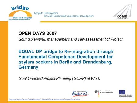 Bridge to Re-Integration through Fundamental Competence Development OPEN DAYS 2007 Sound planning, management and self-assessment of Project EQUAL DP bridge.