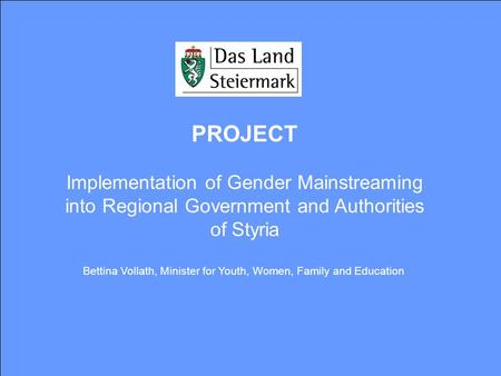 PROJECT Implementation of Gender Mainstreaming into Regional Government and Authorities of Styria Bettina Vollath, Minister for Youth, Women, Family and.