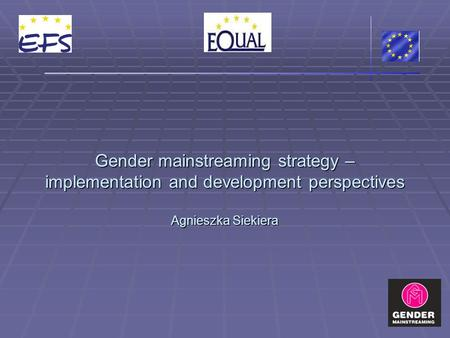 Gender mainstreaming strategy – implementation and development perspectives Agnieszka Siekiera.