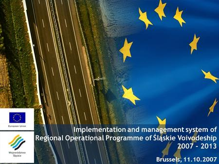 Implementation and management system of Regional Operational Programme of Śląskie Voivodeship 2007 - 2013 Brussels, 11.10.2007.