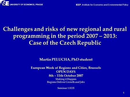 1 Challenges and risks of new regional and rural programming in the period 2007 – 2013: Case of the Czech Republic Martin PELUCHA, PhD student European.
