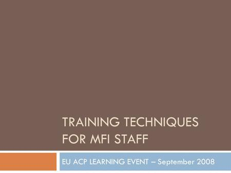 TRAINING TECHNIQUES FOR MFI STAFF EU ACP LEARNING EVENT – September 2008.