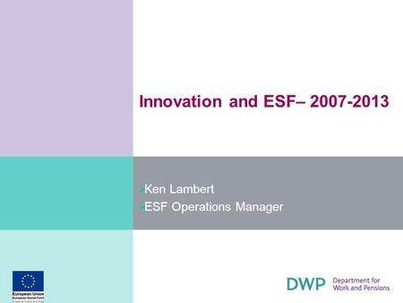 Innovation and ESF– 2007-2013 Ken Lambert ESF Operations Manager.