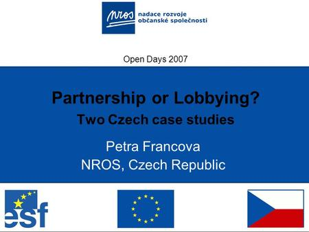 Open Days 2007 Partnership or Lobbying? Two Czech case studies Petra Francova NROS, Czech Republic.