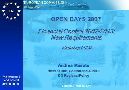 EN DG Regional Policy EUROPEAN COMMISSION Brussels, 11 October 2007 Management and control arrangements OPEN DAYS 2007 Financial Control 2007-2013: New.