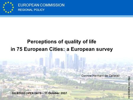 REGIONAL POLICY EUROPEAN COMMISSION  Perceptions of quality of life in 75 European Cities: a European survey Corinne Hermant-de Callataÿ