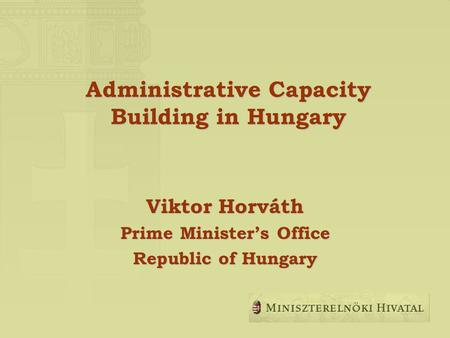 Administrative Capacity Building in Hungary Viktor Horváth Prime Ministers Office Republic of Hungary.