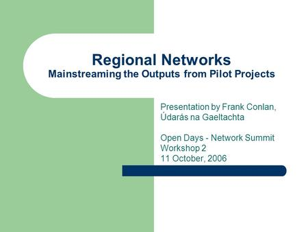 Regional Networks Mainstreaming the Outputs from Pilot Projects Presentation by Frank Conlan, Údarás na Gaeltachta Open Days - Network Summit Workshop.