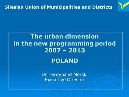 Silesian Union of Municipalities and Districts The urban dimension in the new programming period 2007 – 2013 POLAND Dr. Ferdynand Morski Executive Director.