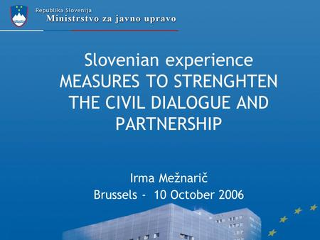 Slovenian experience MEASURES TO STRENGHTEN THE CIVIL DIALOGUE AND PARTNERSHIP Irma Mežnarič Brussels - 10 October 2006.
