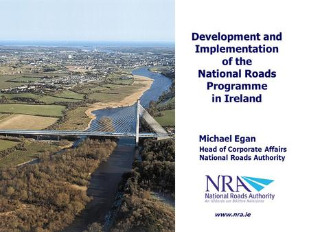 Michael Egan Head of Corporate Affairs National Roads Authority Development and Implementation of the National Roads Programme in Ireland www.nra.ie.