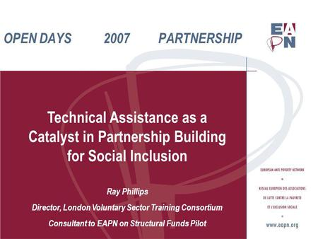 OPEN DAYS 2007 PARTNERSHIP Technical Assistance as a Catalyst in Partnership Building for Social Inclusion Ray Phillips Director, London Voluntary Sector.