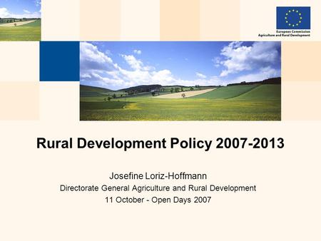 Josefine Loriz-Hoffmann Directorate General Agriculture and Rural Development 11 October - Open Days 2007 Rural Development Policy 2007-2013.