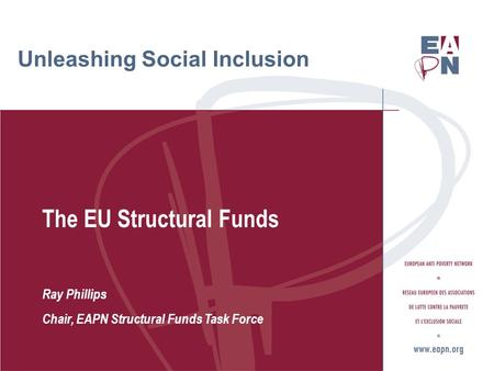 Unleashing Social Inclusion The EU Structural Funds Ray Phillips Chair, EAPN Structural Funds Task Force.