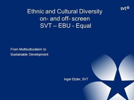 Ethnic and Cultural Diversity on- and off- screen SVT – EBU - Equal From Multiculturalism to Sustainable Development Inger Etzler, SVT.