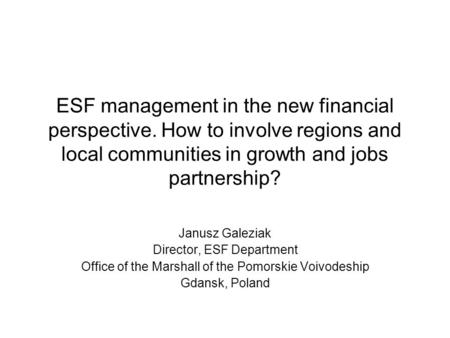 ESF management in the new financial perspective. How to involve regions and local communities in growth and jobs partnership? Janusz Galeziak Director,
