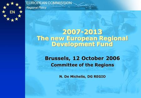EN Regional Policy EUROPEAN COMMISSION 2007-2013 The new European Regional Development Fund Brussels, 12 October 2006 Committee of the Regions N. De Michelis,