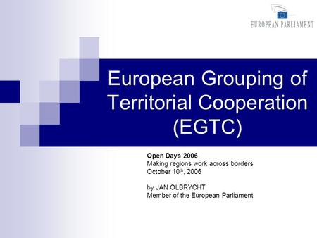 European Grouping of Territorial Cooperation (EGTC) Open Days 2006 Making regions work across borders October 10 th, 2006 by JAN OLBRYCHT Member of the.