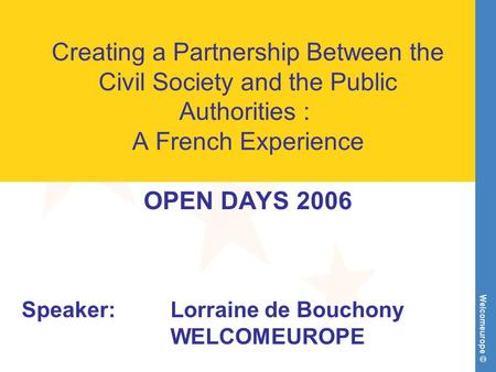 Welcomeurope © Creating a Partnership Between the Civil Society and the Public Authorities : A French Experience OPEN DAYS 2006 Speaker:Lorraine de Bouchony.