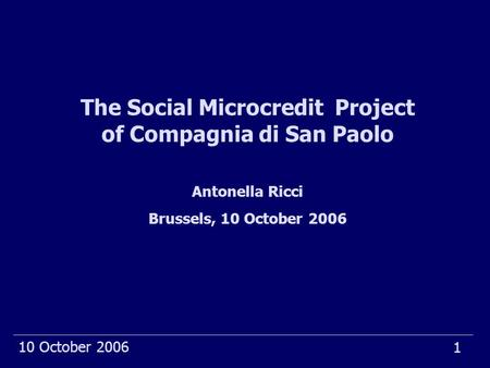 1 10 October 2006 The Social Microcredit Project of Compagnia di San Paolo Antonella Ricci Brussels, 10 October 2006.