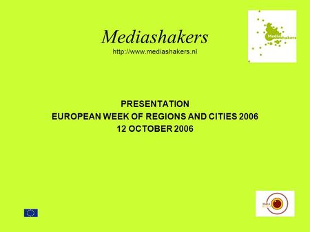 Mediashakers  PRESENTATION EUROPEAN WEEK OF REGIONS AND CITIES 2006 12 OCTOBER 2006.