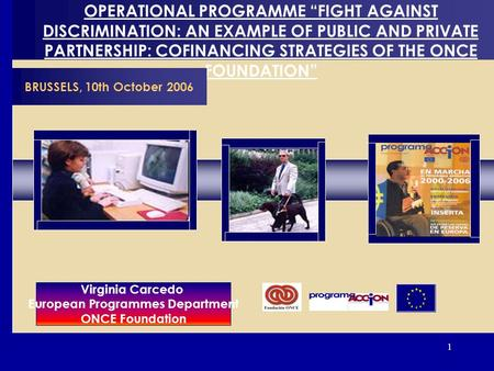 1 OPERATIONAL PROGRAMME FIGHT AGAINST DISCRIMINATION: AN EXAMPLE OF PUBLIC AND PRIVATE PARTNERSHIP: COFINANCING STRATEGIES OF THE ONCE FOUNDATION BRUSSELS,