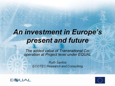 An investment in Europes present and future The added value of Transnational Co- operation at Project level under EQUAL Ruth Santos ECOTEC Research and.