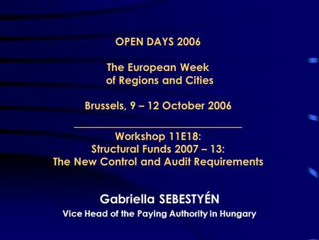 OPEN DAYS 2006 The European Week of Regions and Cities Brussels, 9 – 12 October 2006 _______________________ Workshop 11E18: Structural Funds 2007 – 13: