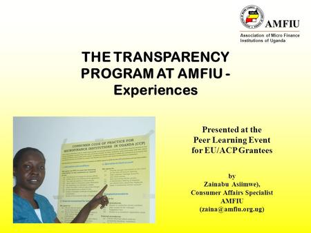 AMFIU Association of Micro Finance Institutions of Uganda THE TRANSPARENCY PROGRAM AT AMFIU - Experiences Presented at the Peer Learning Event for EU/ACP.