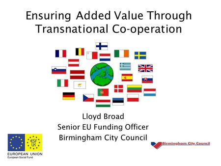 Ensuring Added Value Through Transnational Co-operation Lloyd Broad Senior EU Funding Officer Birmingham City Council.