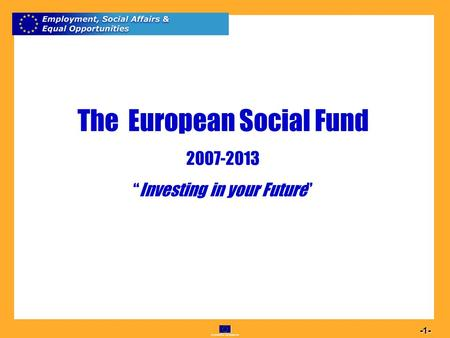 Commission européenne 1 -1- The European Social Fund 2007-2013 Investing in your Future.