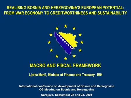 REALISING BOSNIA AND HERZEGOVINAS EUROPEAN POTENTIAL: FROM WAR ECONOMY TO CREDITWORTHINESS AND SUSTAINABILITY MACRO AND FISCAL FRAMEWORK Ljerka Marić,