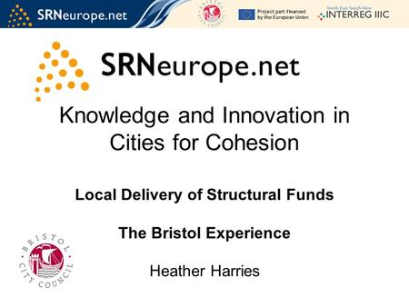 Knowledge and Innovation in Cities for Cohesion Local Delivery of Structural Funds The Bristol Experience Heather Harries.